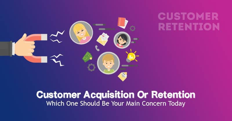 Customer Acquisition Or Retention – Which One Should Be Your Main Concern Today