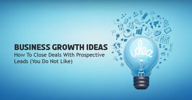 Business Growth Ideas: How To Close Deals With Prospective Leads (You Do Not Like)