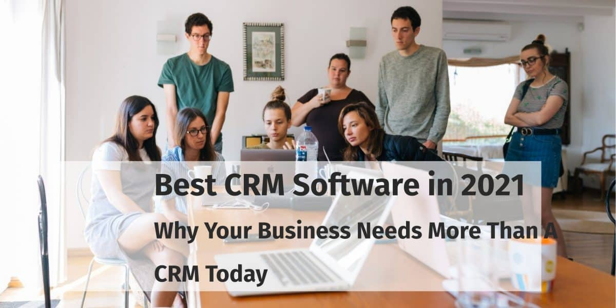 Best CRM Software in 2021- Why Your Business Needs More Than A CRM Today