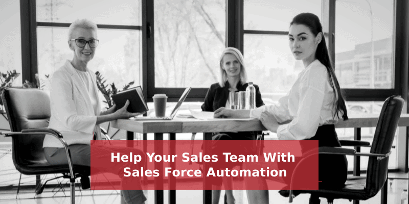 Sales Force Automation – Help Your Sales Team Sell More & Better